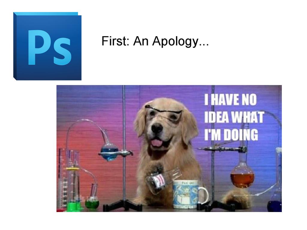 First: An Apology...