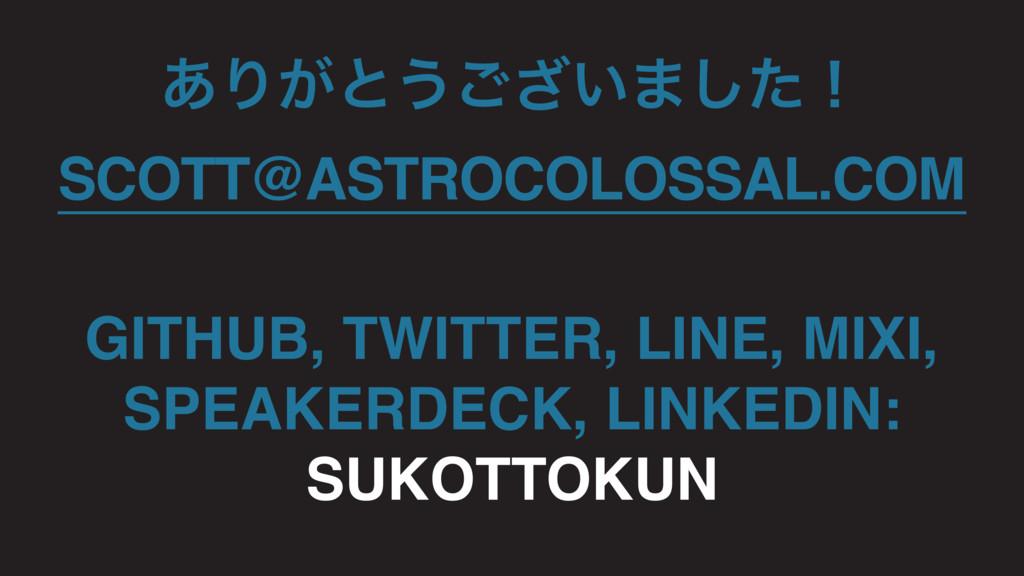 ͋Γ͕ͱ͏͍͟͝·ͨ͠ʂ SCOTT@ASTROCOLOSSAL.COM GITHUB, TW...