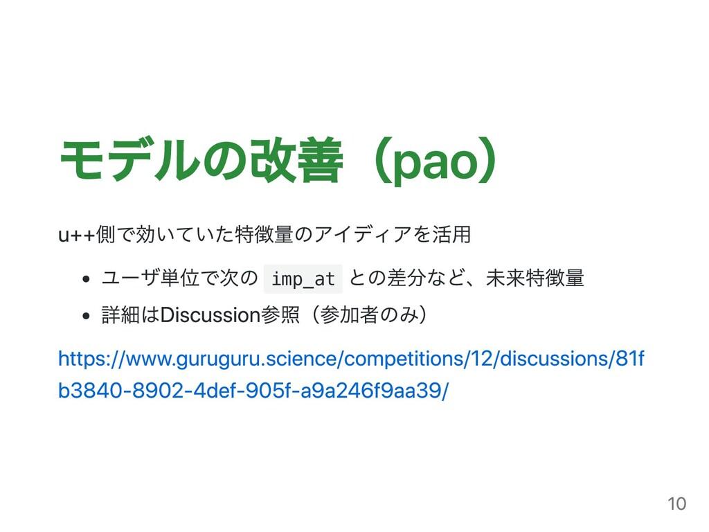 モデルの改善(pao) u++側で効いていた特徴量のアイディアを活⽤ ユーザ単位で次の imp...