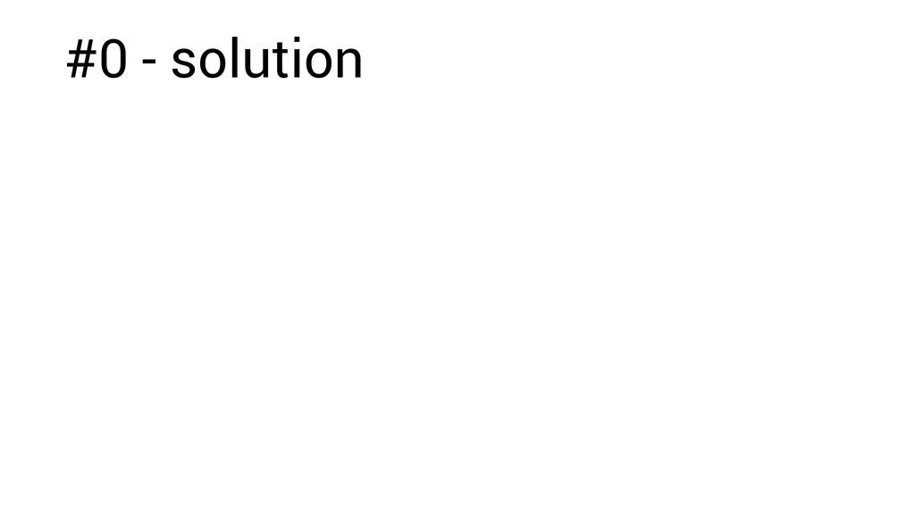 #0 - solution