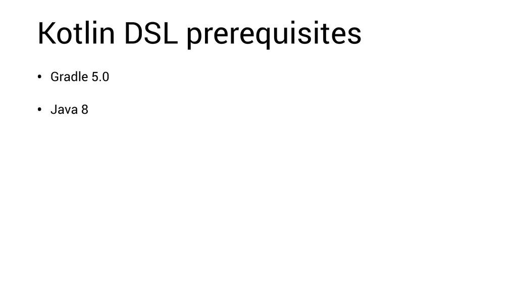 Kotlin DSL prerequisites • Gradle 5.0 • Java 8