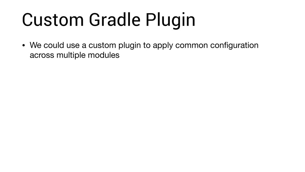 Custom Gradle Plugin • We could use a custom pl...