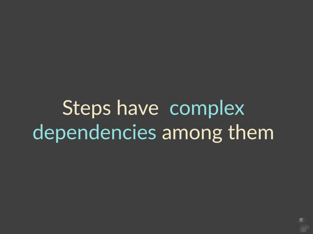 Steps  have    complex   dependencies  among  t...