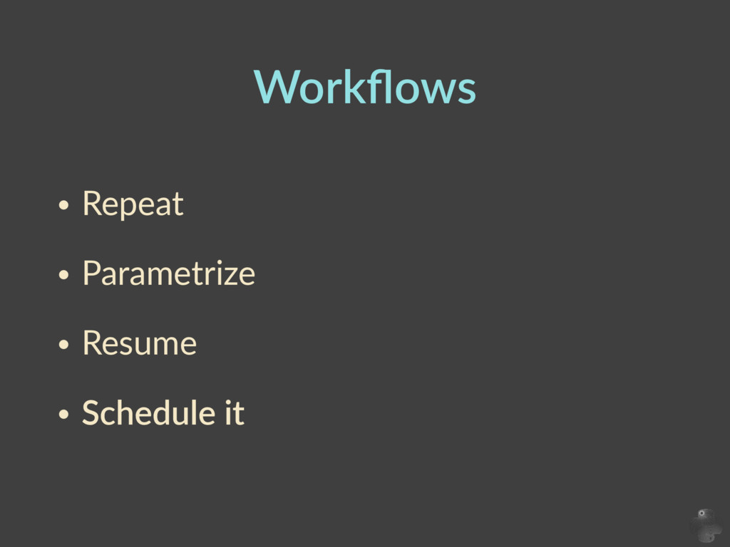 Workflows • Repeat     • Parametrize     • Resum...