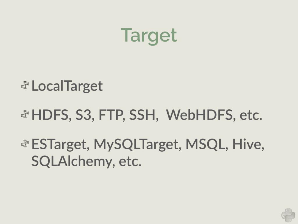 Target LocalTarget  HDFS, S3, FTP, SSH,  ...