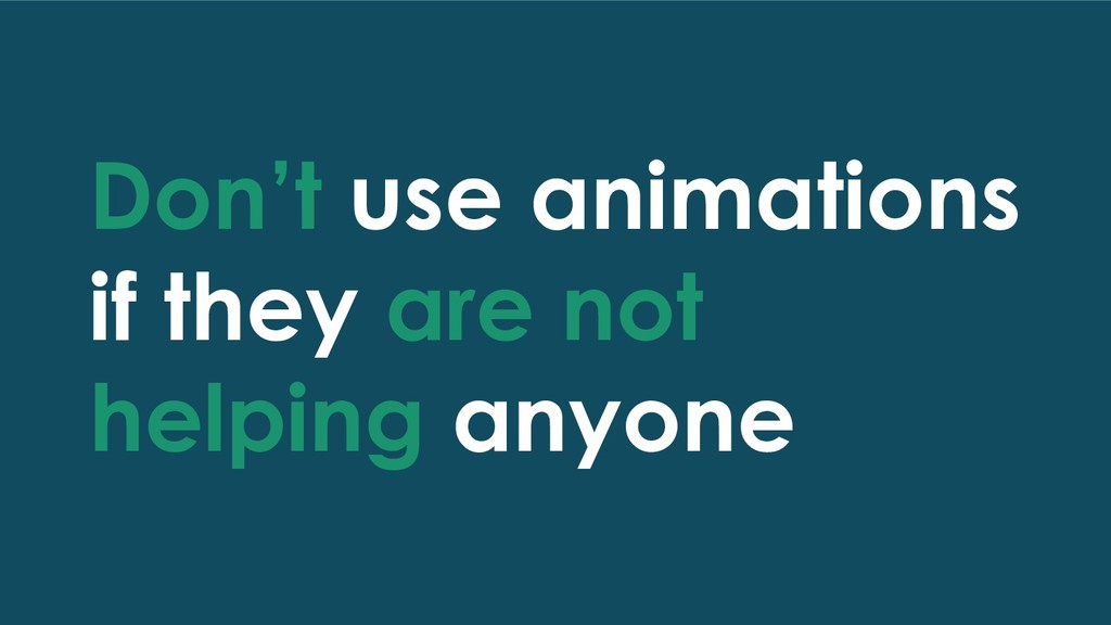 Don't use animations if they are not helping an...
