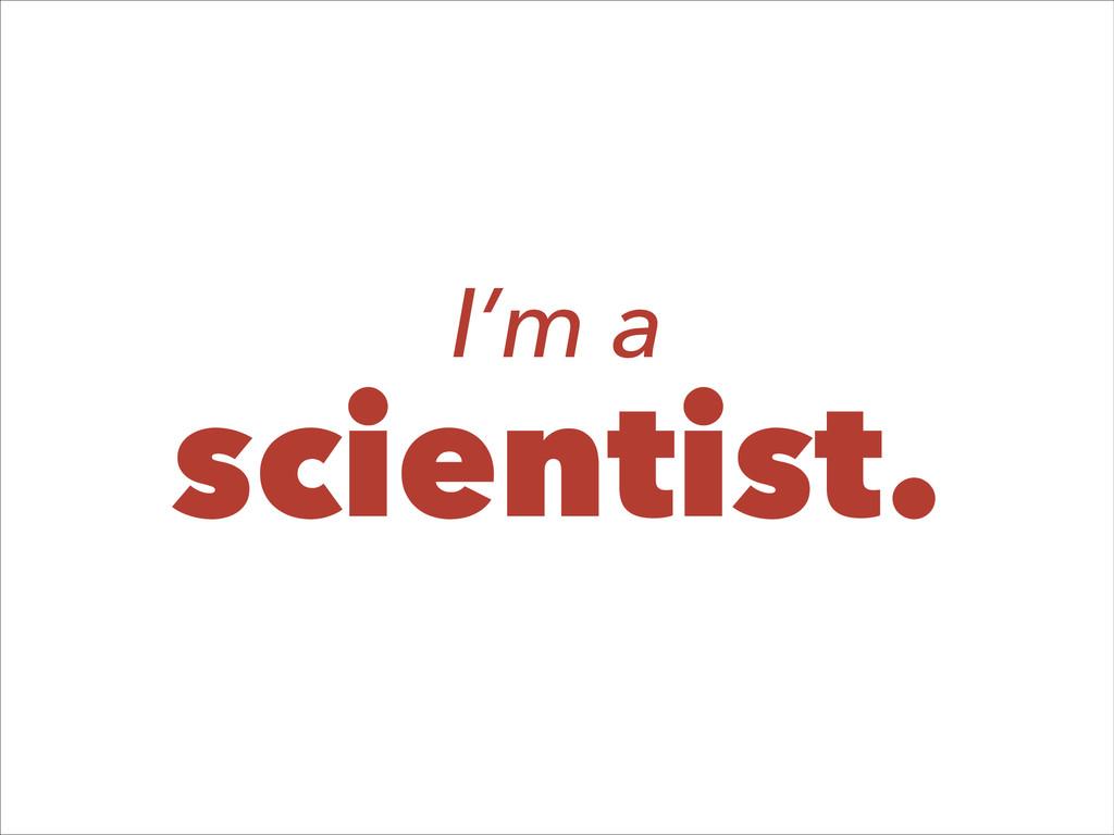 I'm a scientist.