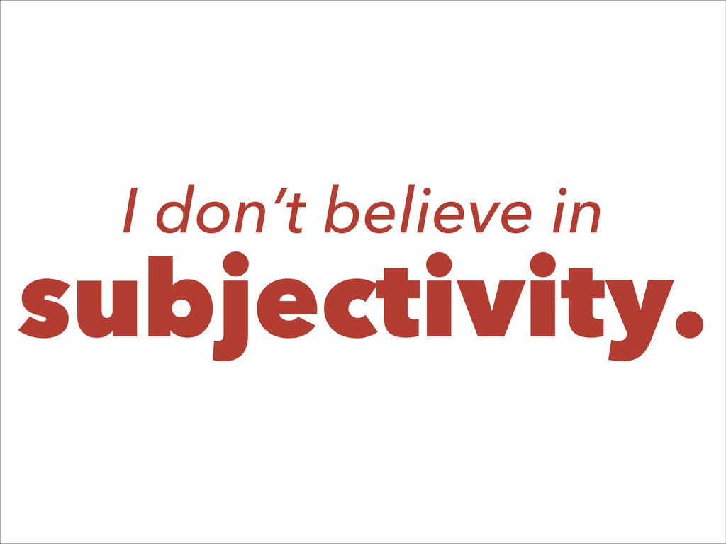 I don't believe in subjectivity.