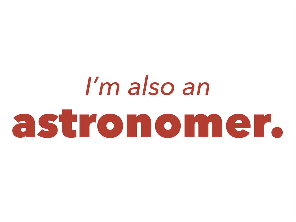I'm also an astronomer.