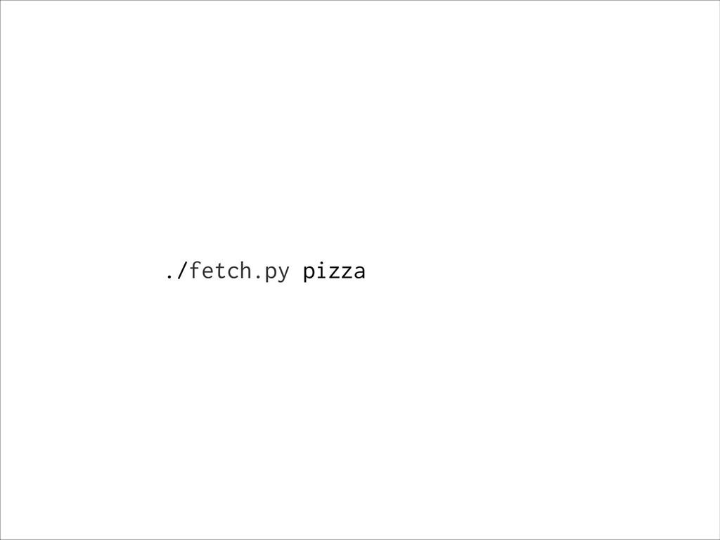 ./fetch.py pizza