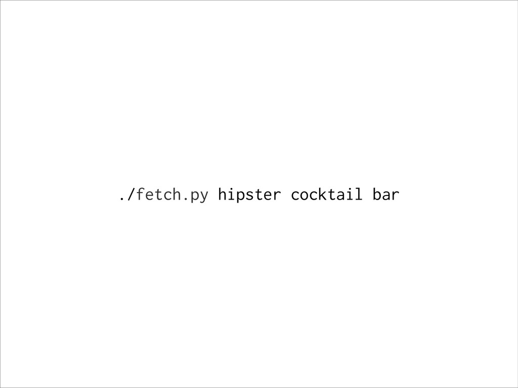 ./fetch.py hipster cocktail bar