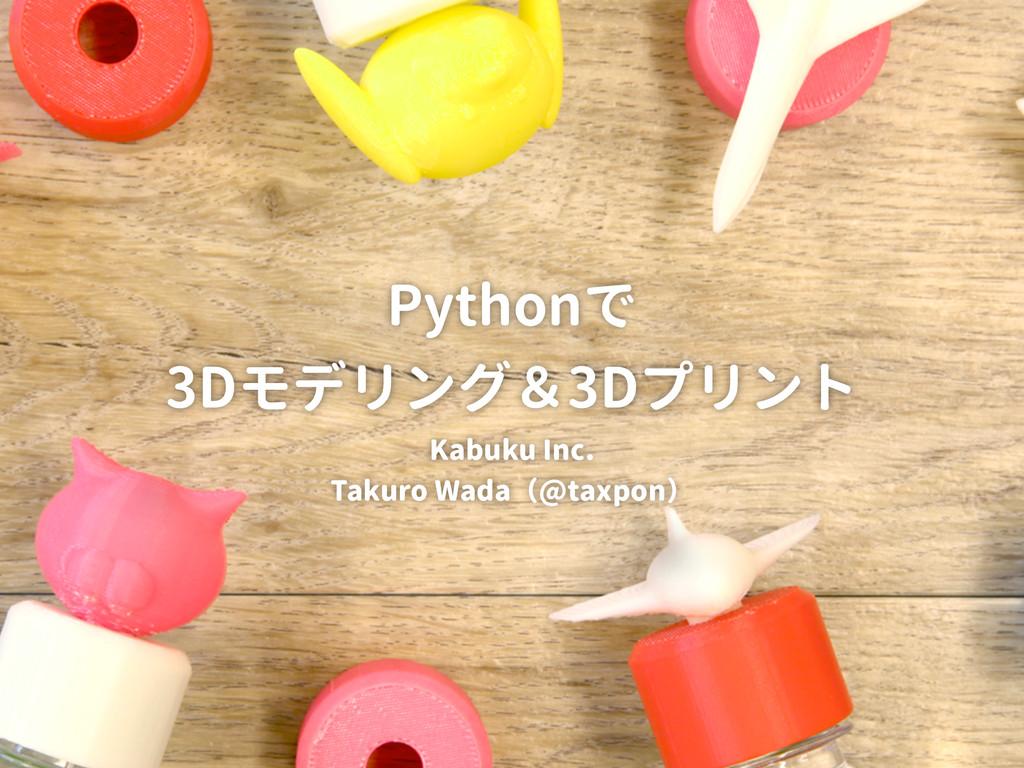 Pythonで 3Dモデリング&3Dプリント Kabuku Inc. Takuro Wada(...