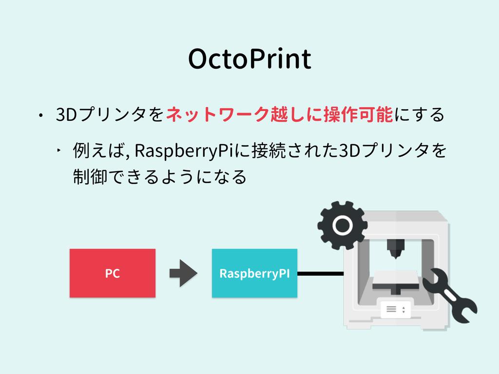 • 3Dプリンタをネットワーク越しに操作可能にする ‣ 例えば, RaspberryPiに接続...