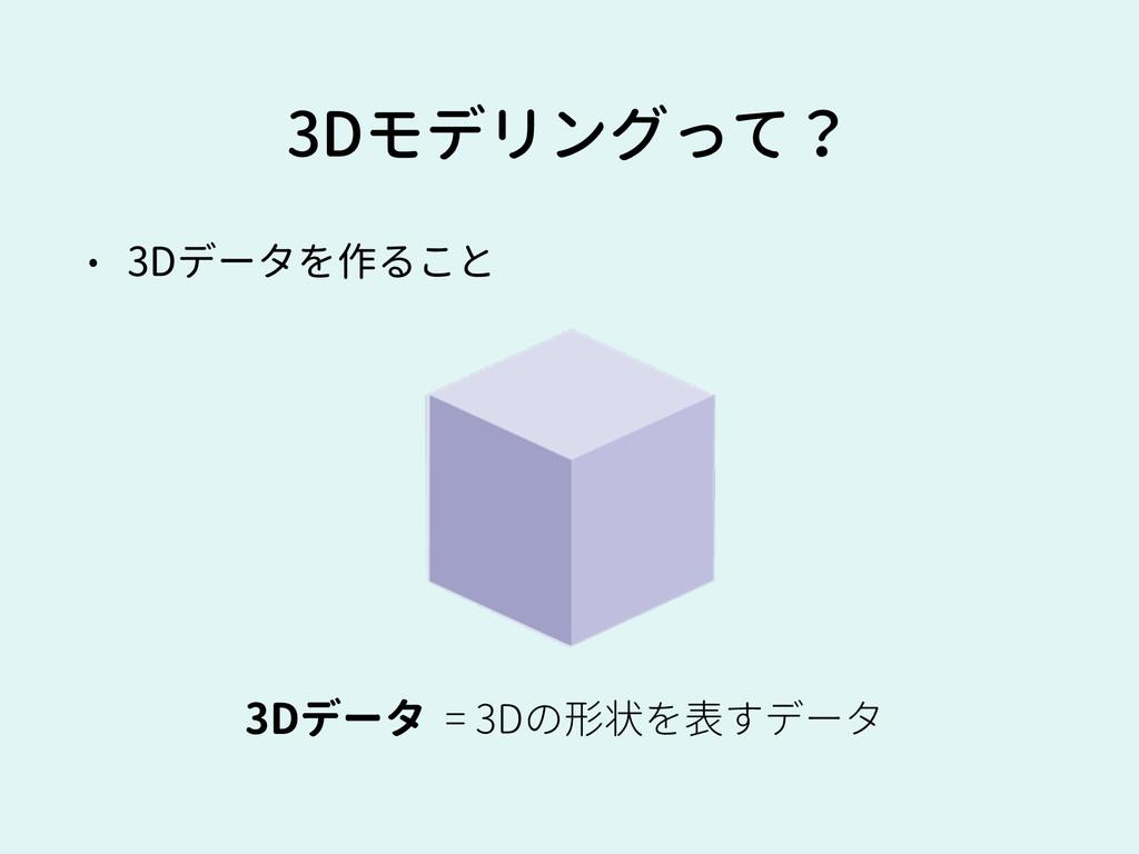 3Dモデリングって? • 3Dデータを作ること 3Dデータ = 3Dの形状を表すデータ