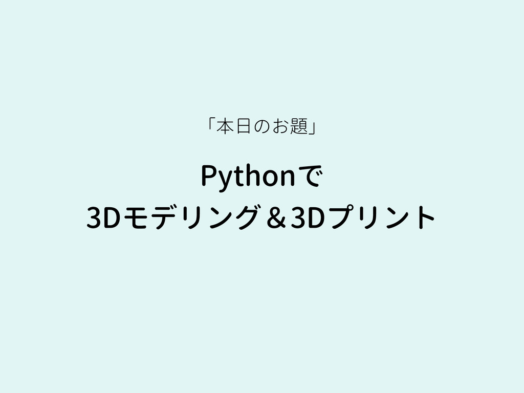 Pythonで 3Dモデリング&3Dプリント 「本日のお題」