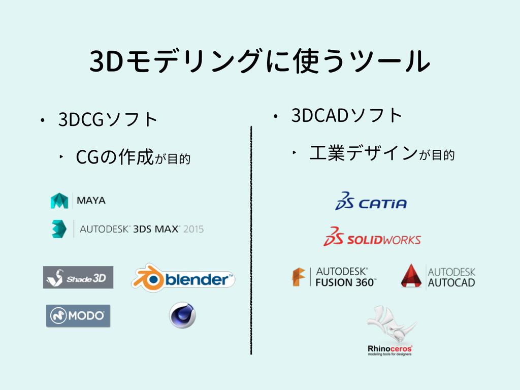 3Dモデリングに使うツール • 3DCGソフト ‣ CGの作成が目的 • 3DCADソフト ‣...