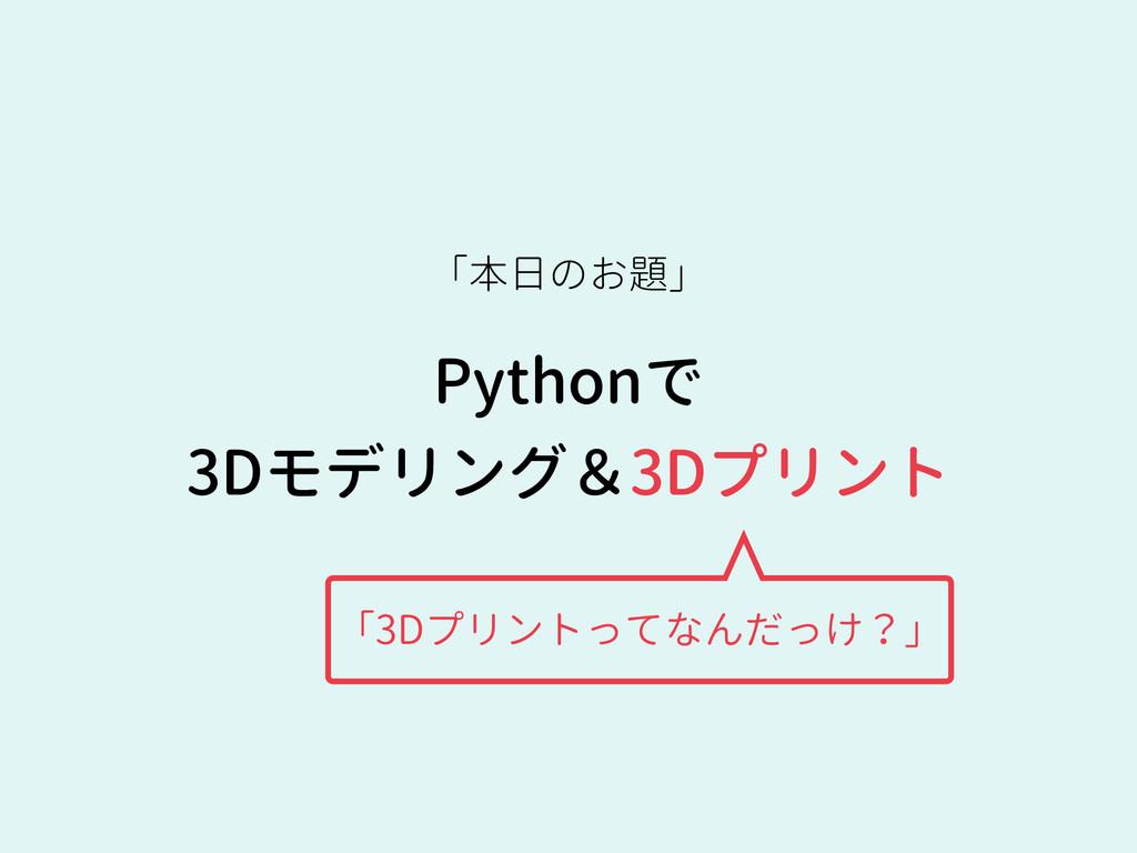 Pythonで 3Dモデリング&3Dプリント 「本日のお題」 「3Dプリントってなんだっけ?」