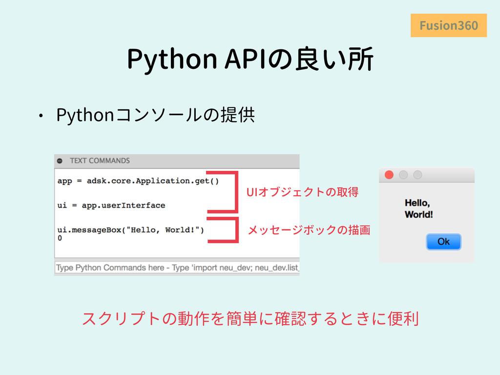 Python APIの良い所 • Pythonコンソールの提供 Fusion360 スクリプト...