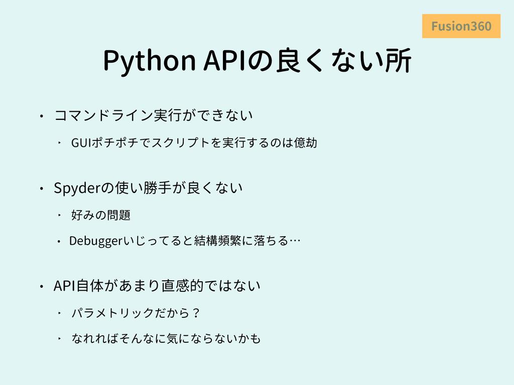 Python APIの良くない所 • コマンドライン実行ができない ‣ GUIポチポチでスクリ...