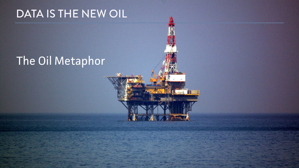 DATA IS THE NEW OIL The Oil Metaphor