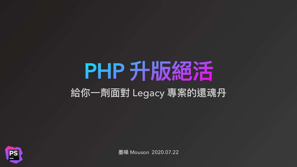 PHP 升版絕活 墨嗓 Mouson 2020.07.22 給你⼀劑⾯對 Legacy 專案的...