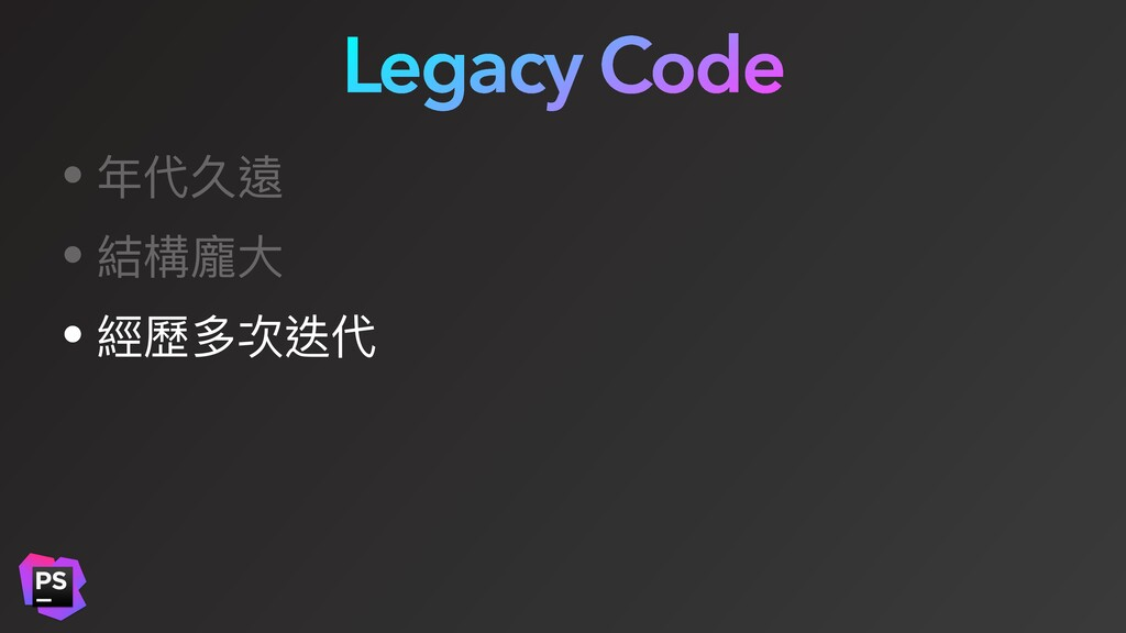 Legacy Code • 年代久遠 • 結構龐⼤ • 經歷多次迭代