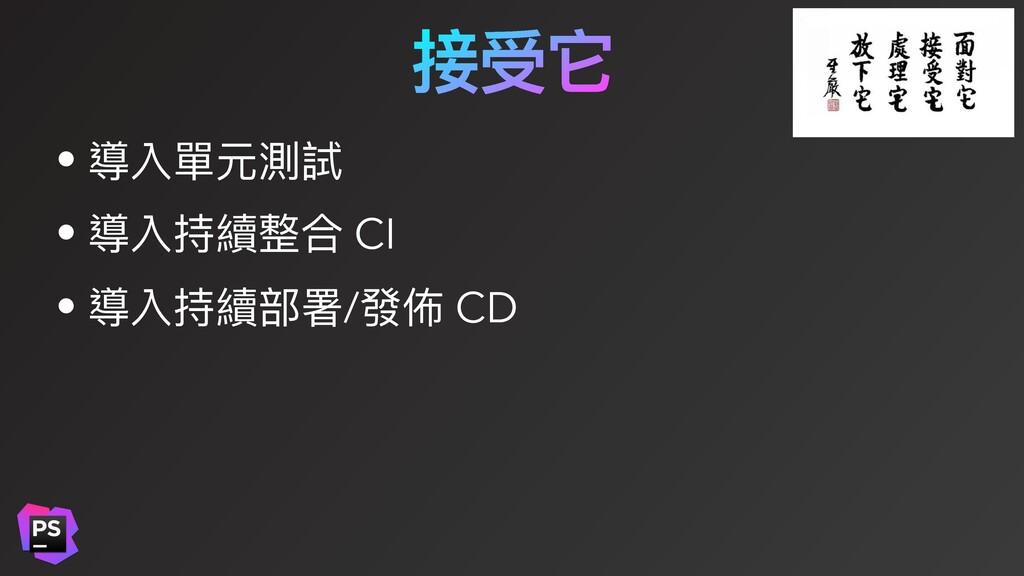 接受它 • 導入單元測試 • 導入持續整合 CI • 導入持續部署/發佈 CD