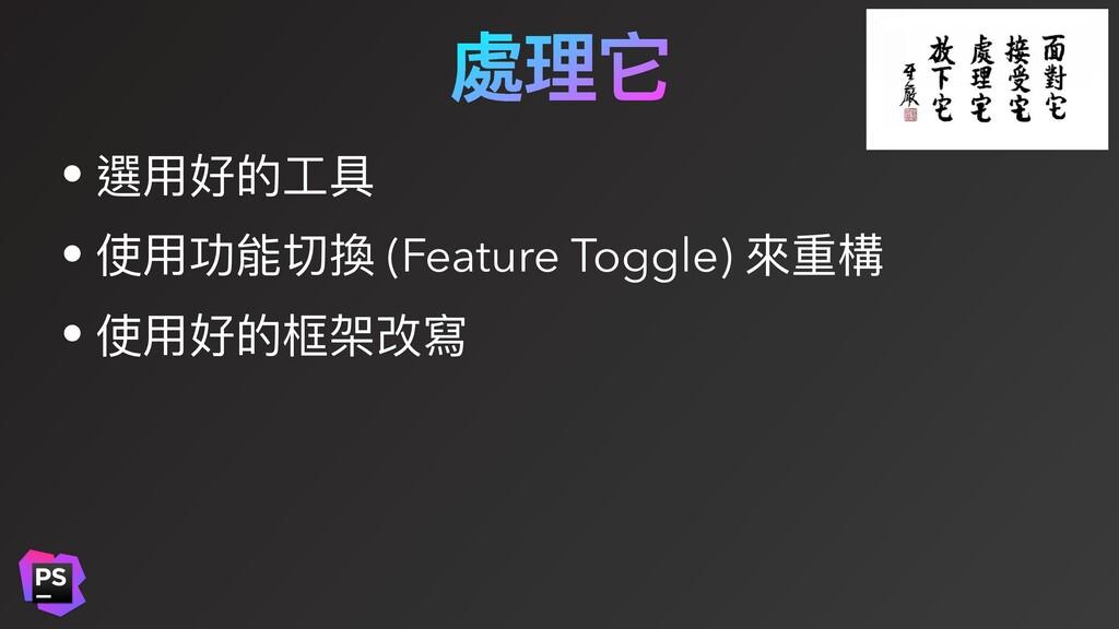 處理它 • 選⽤好的⼯具 • 使⽤功能切換 (Feature Toggle) 來重構 • 使⽤...