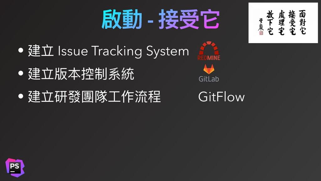 啟動 - 接受它 • 建立 Issue Tracking System • 建立版本控制系統 ...