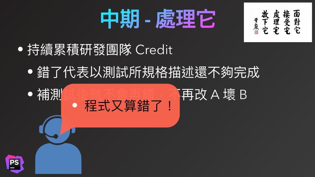 中期 - 處理它 • 持續累積研發團隊 Credit • 錯了代表以測試所規格描述還不夠完成 ...