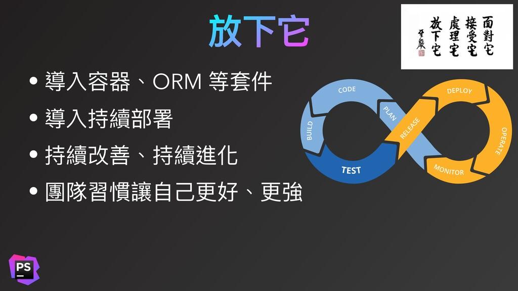 放下它 • 導入容器、ORM 等套件 • 導入持續部署 • 持續改善、持續進化 • 團隊習慣讓...