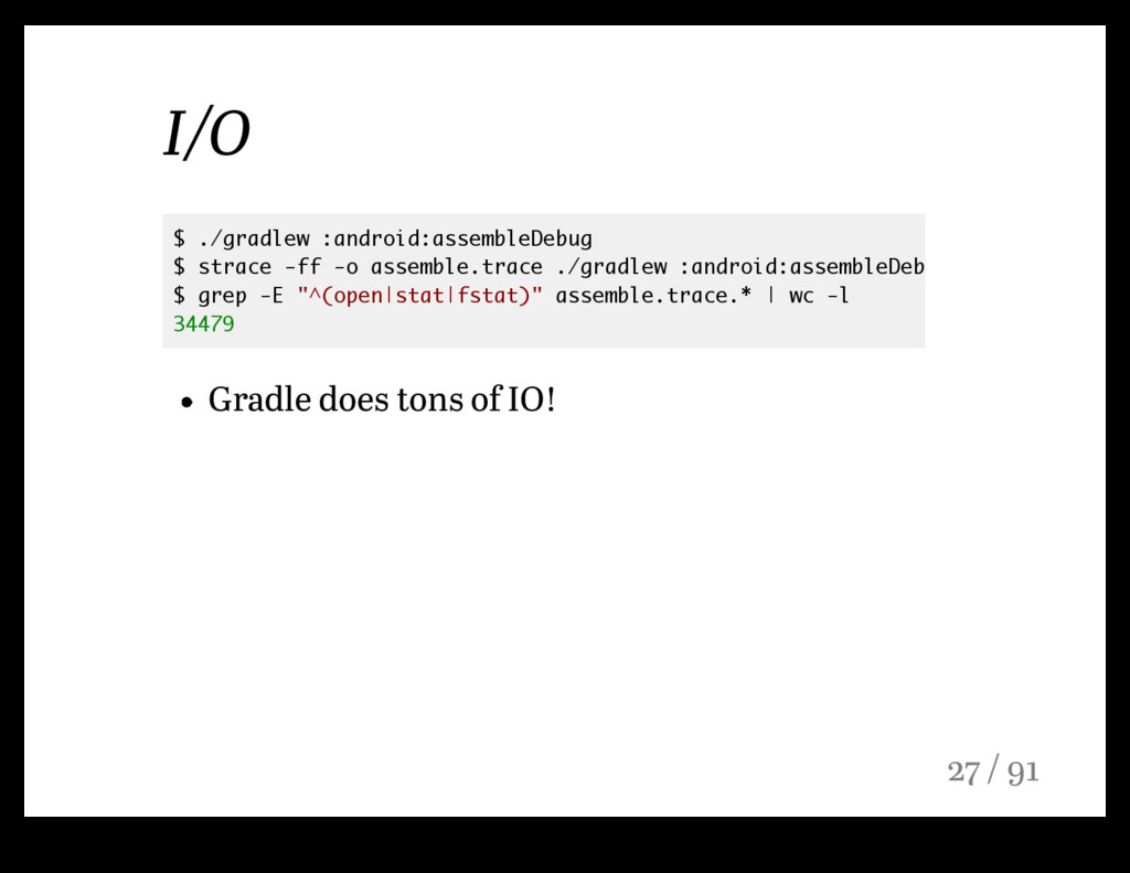 I/O Gradle does tons of IO! $ ./gradlew :androi...