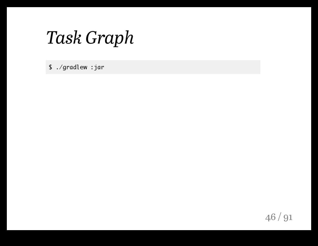 Task Graph $ ./gradlew :jar 46 / 91
