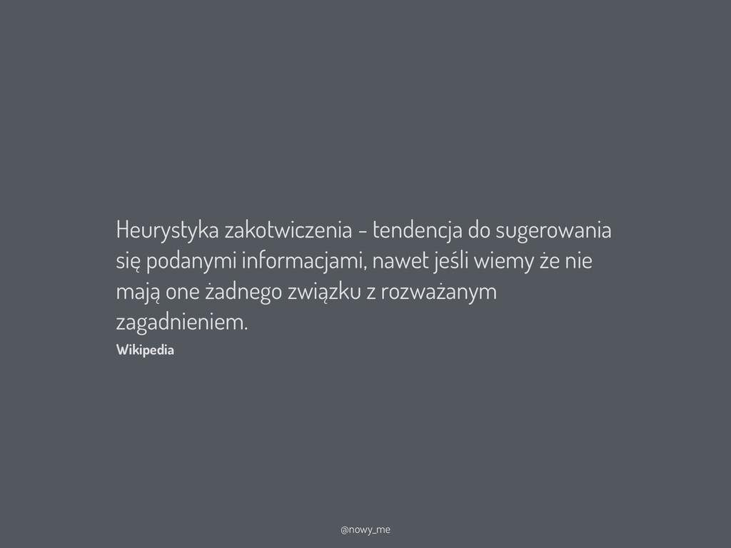 Heurystyka zakotwiczenia - tendencja do sugerow...