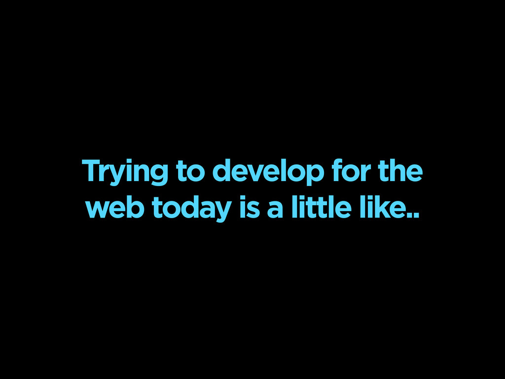 Trying to develop for the web today is a little...