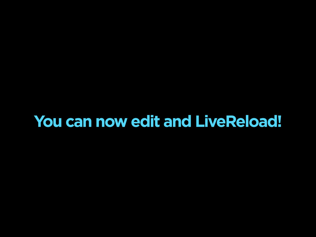 You can now edit and LiveReload!