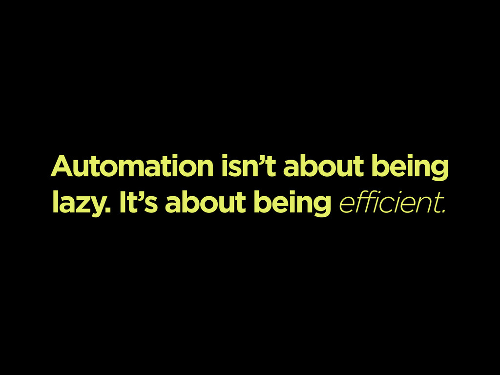 Automation isn't about being lazy. It's about b...