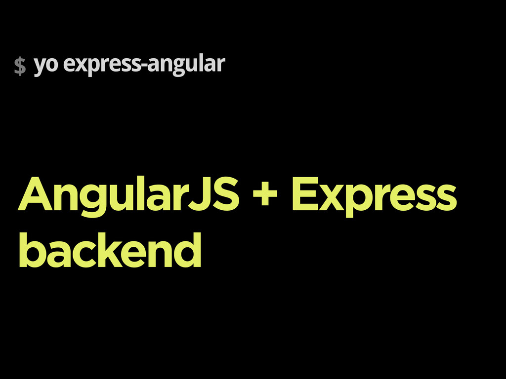 $ yo express-angular AngularJS + Express backend