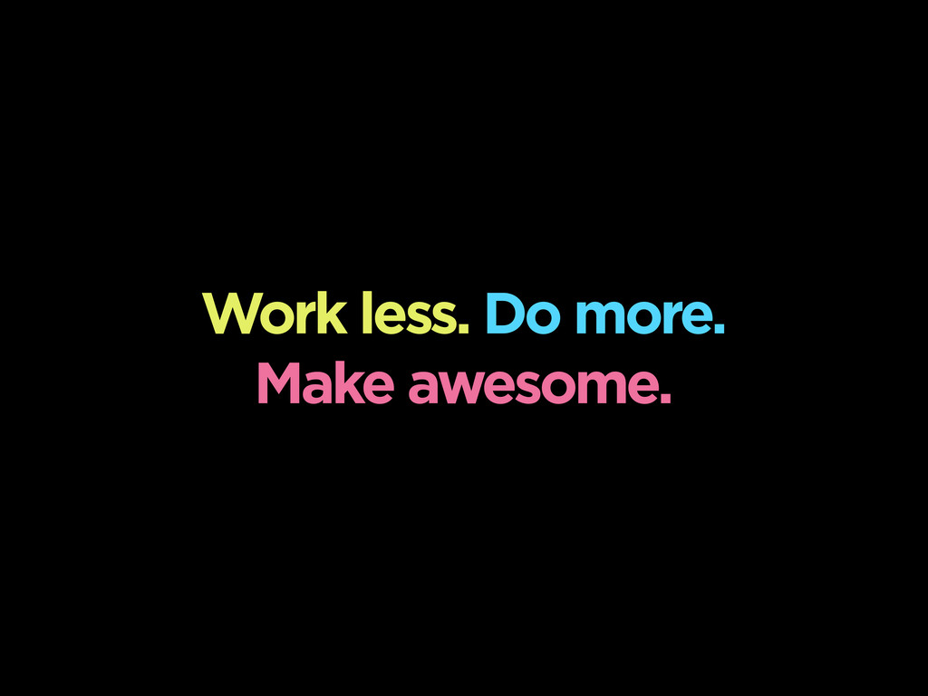 Work less. Do more. Make awesome.