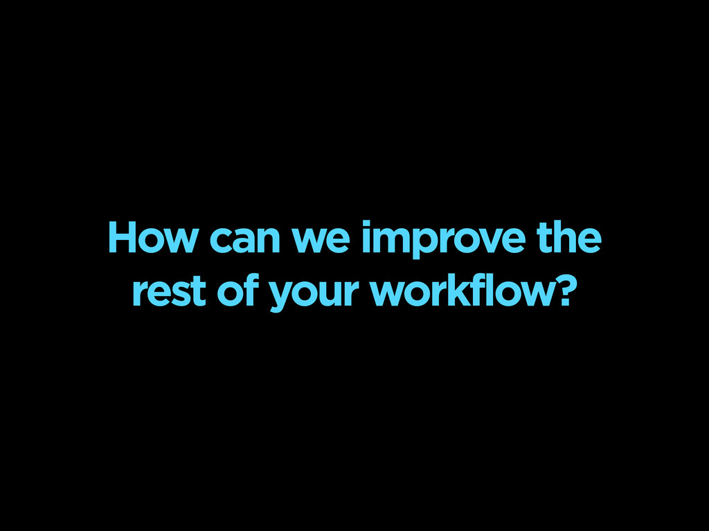 How can we improve the rest of your workflow?