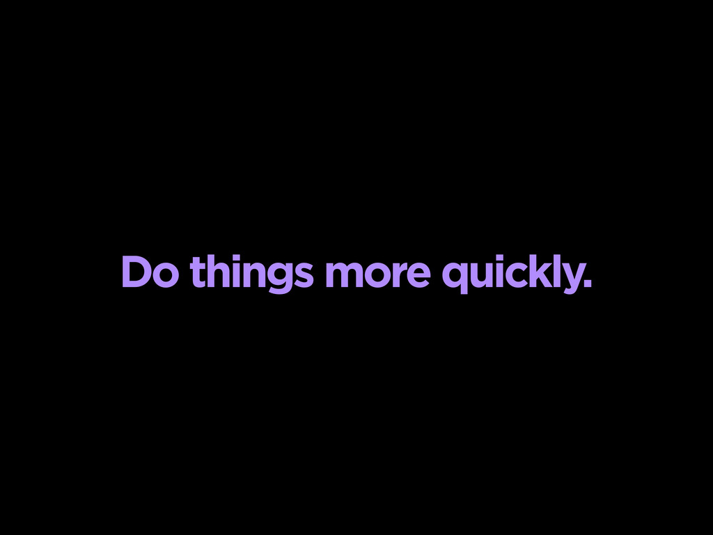 Do things more quickly.