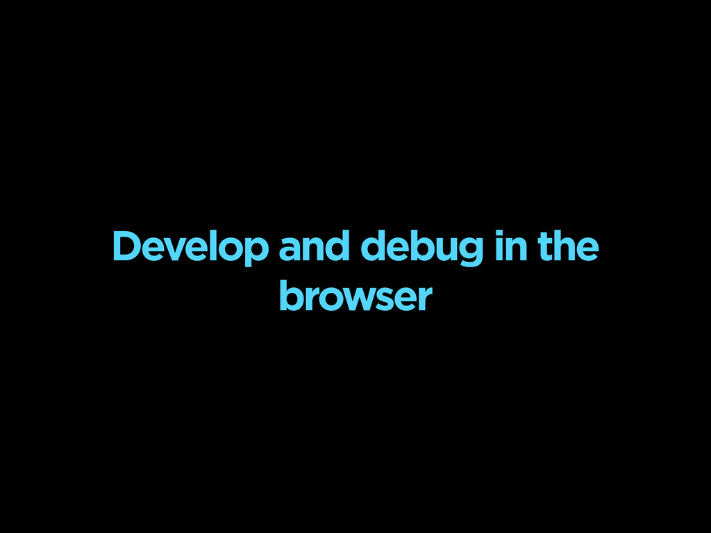 Develop and debug in the browser