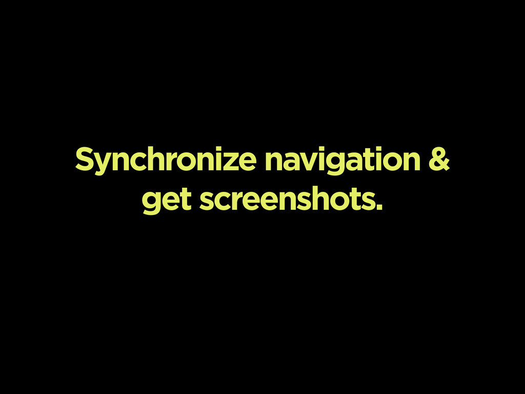 Synchronize navigation & get screenshots.