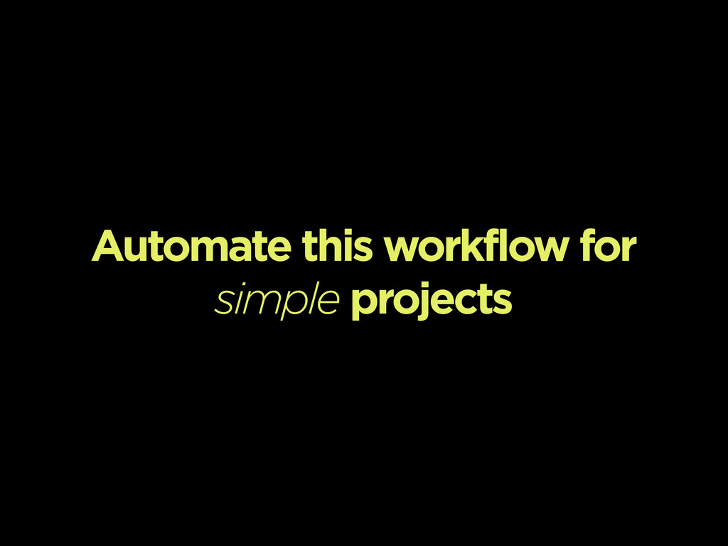 Automate this workflow for simple projects