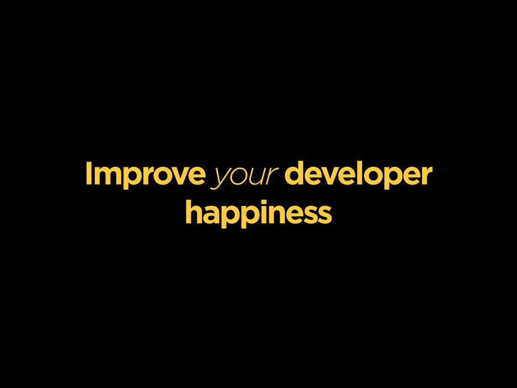 Improve your developer happiness