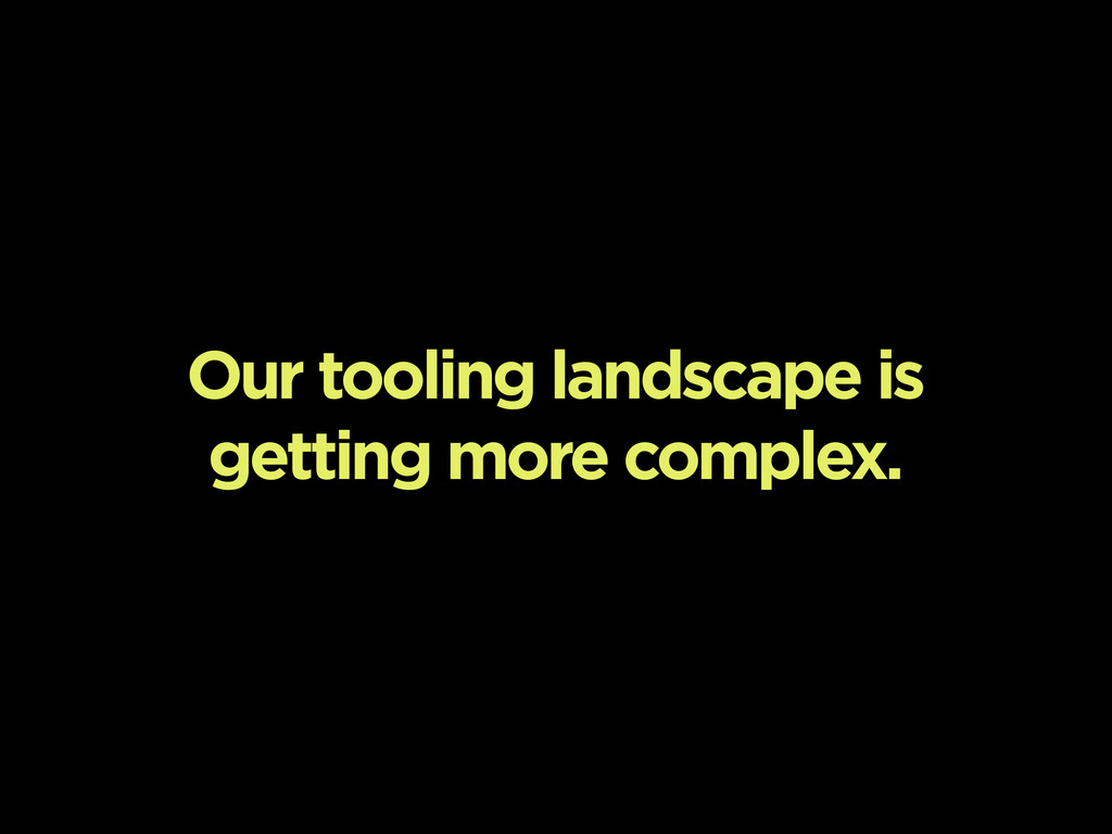 Our tooling landscape is getting more complex.