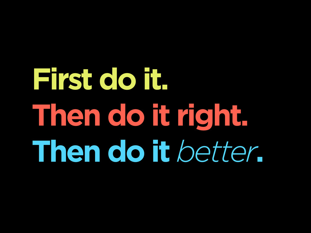 First do it. Then do it right. Then do it bette...