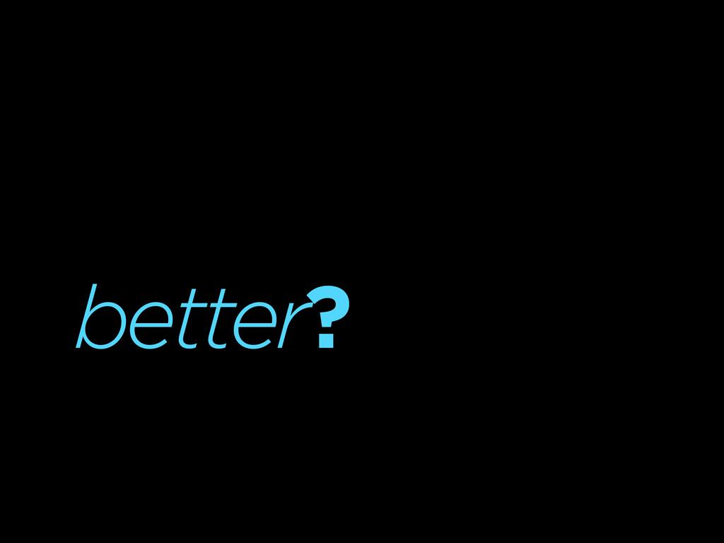 better?