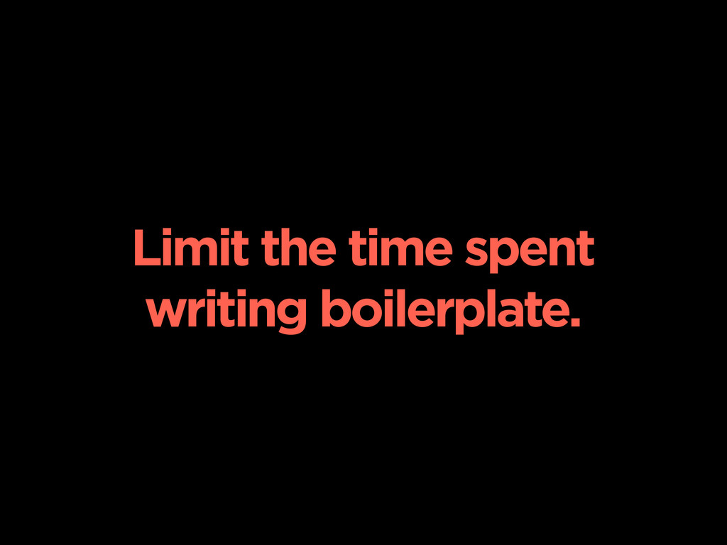 Limit the time spent writing boilerplate.
