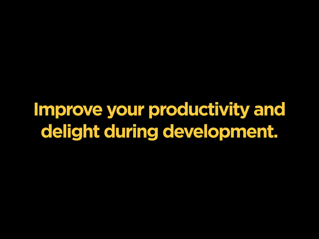 Improve your productivity and delight during de...